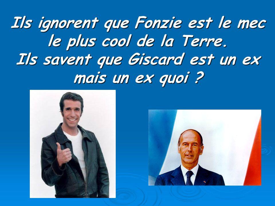 Ils ignorent que Fonzie est le mec le plus cool de la Terre. Ils savent que Giscard est un ex mais un ex quoi ?