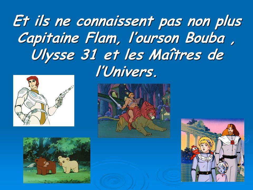 Et ils ne connaissent pas non plus Capitaine Flam, lourson Bouba, Ulysse 31 et les Maîtres de lUnivers.