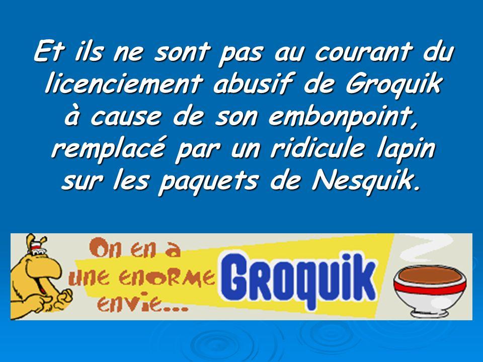 Et ils ne sont pas au courant du licenciement abusif de Groquik à cause de son embonpoint, remplacé par un ridicule lapin sur les paquets de Nesquik.