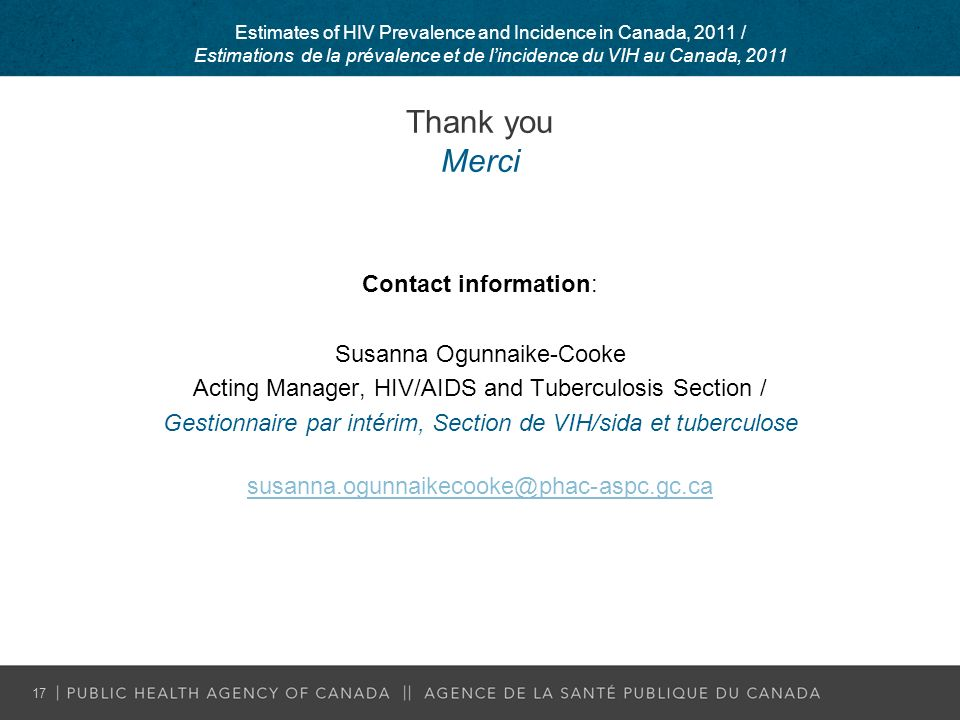 Thank you Merci Contact information: Susanna Ogunnaike-Cooke Acting Manager, HIV/AIDS and Tuberculosis Section / Gestionnaire par intérim, Section de VIH/sida et tuberculose susanna.ogunnaikecooke@phac-aspc.gc.ca Estimates of HIV Prevalence and Incidence in Canada, 2011 / Estimations de la prévalence et de lincidence du VIH au Canada, 2011 17