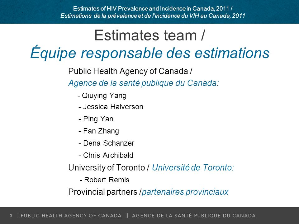 Estimates team / Équipe responsable des estimations Public Health Agency of Canada / Agence de la santé publique du Canada: - Qiuying Yang - Jessica Halverson - Ping Yan - Fan Zhang - Dena Schanzer - Chris Archibald University of Toronto / Université de Toronto: - Robert Remis Provincial partners /partenaires provinciaux 3 Estimates of HIV Prevalence and Incidence in Canada, 2011 / Estimations de la prévalence et de lincidence du VIH au Canada, 2011