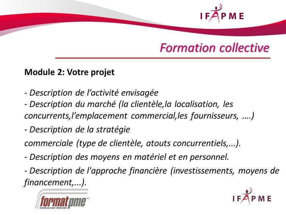 21 Formation collective Module 2: Votre projet - Description de lactivité envisagée - Description du marché (la clientèle,la localisation, les concurrents,lemplacement commercial,les fournisseurs, ….) - Description de la stratégie commerciale (type de clientèle, atouts concurrentiels,...).