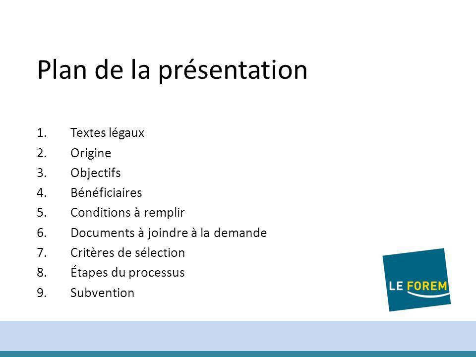 4 1.Textes légaux 2.Origine 3.Objectifs 4.Bénéficiaires 5.Conditions à remplir 6.Documents à joindre à la demande 7.Critères de sélection 8.Étapes du processus 9.Subvention Plan de la présentation