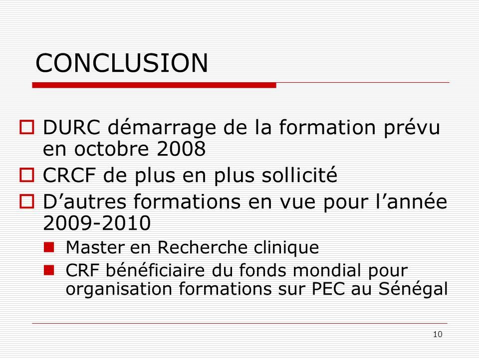 10 CONCLUSION DURC démarrage de la formation prévu en octobre 2008 CRCF de plus en plus sollicité Dautres formations en vue pour lannée 2009-2010 Master en Recherche clinique CRF bénéficiaire du fonds mondial pour organisation formations sur PEC au Sénégal