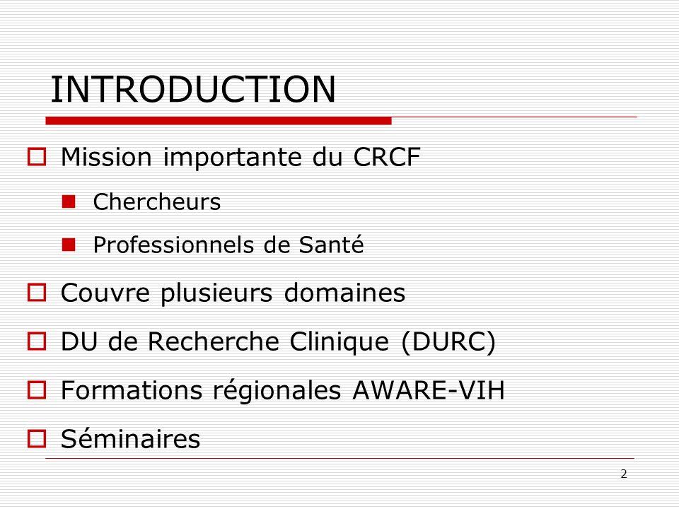 2 INTRODUCTION Mission importante du CRCF Chercheurs Professionnels de Santé Couvre plusieurs domaines DU de Recherche Clinique (DURC) Formations régionales AWARE-VIH Séminaires