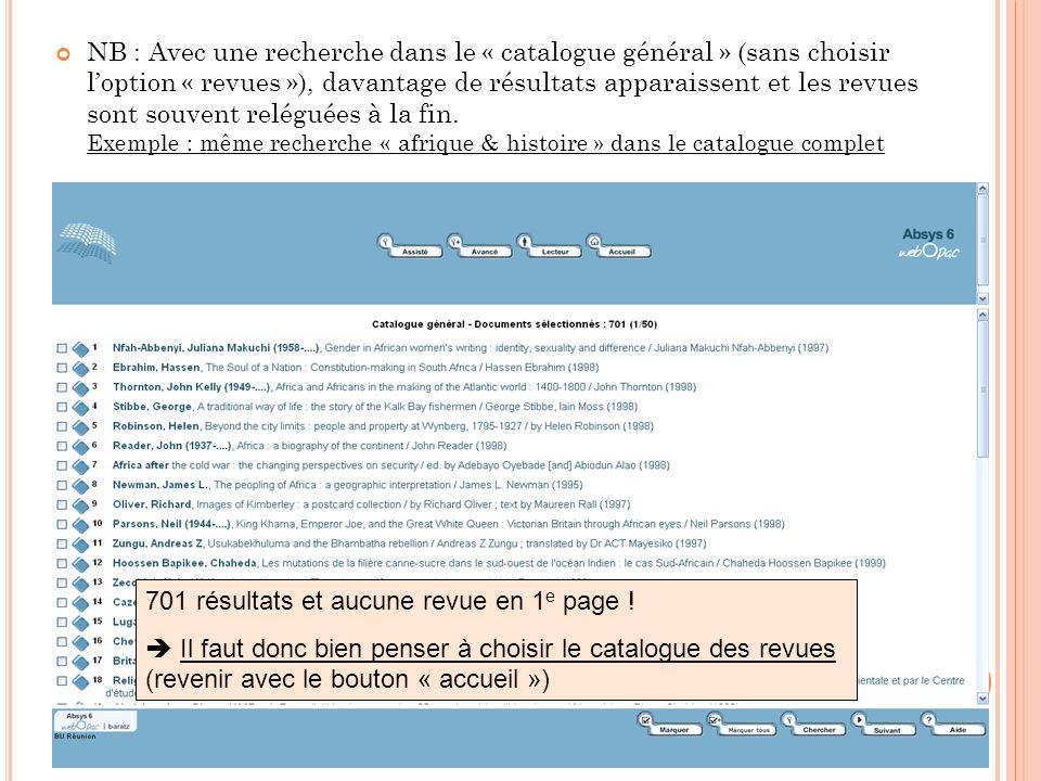 701 résultats et aucune revue en 1 e page ! Il faut donc bien penser à choisir le catalogue des revues (revenir avec le bouton « accueil ») NB : Avec