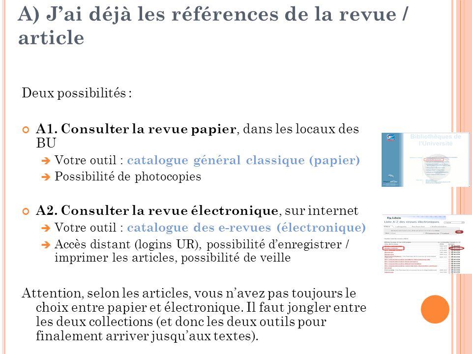 A) Jai déjà les références de la revue / article Deux possibilités : A1. Consulter la revue papier, dans les locaux des BU Votre outil : catalogue gén