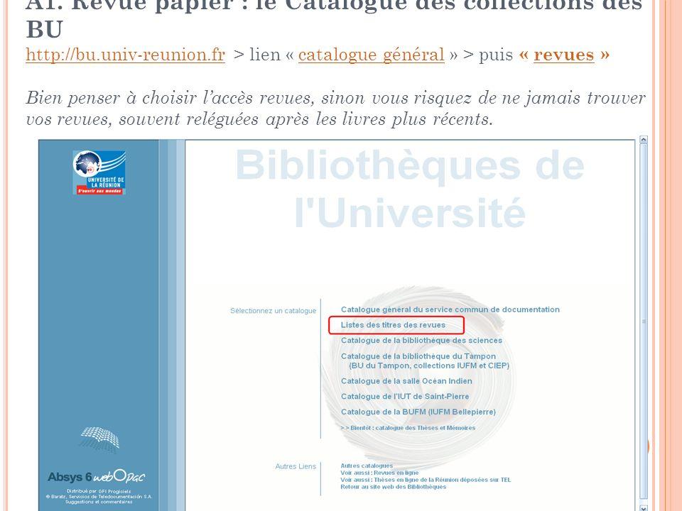A1. Revue papier : le Catalogue des collections des BU http://bu.univ-reunion.fr > lien « catalogue général » > puis « revues » Bien penser à choisir