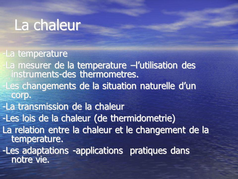 La chaleur -La temperature -La mesurer de la temperature –lutilisation des instruments-des thermometres. -Les changements de la situation naturelle du