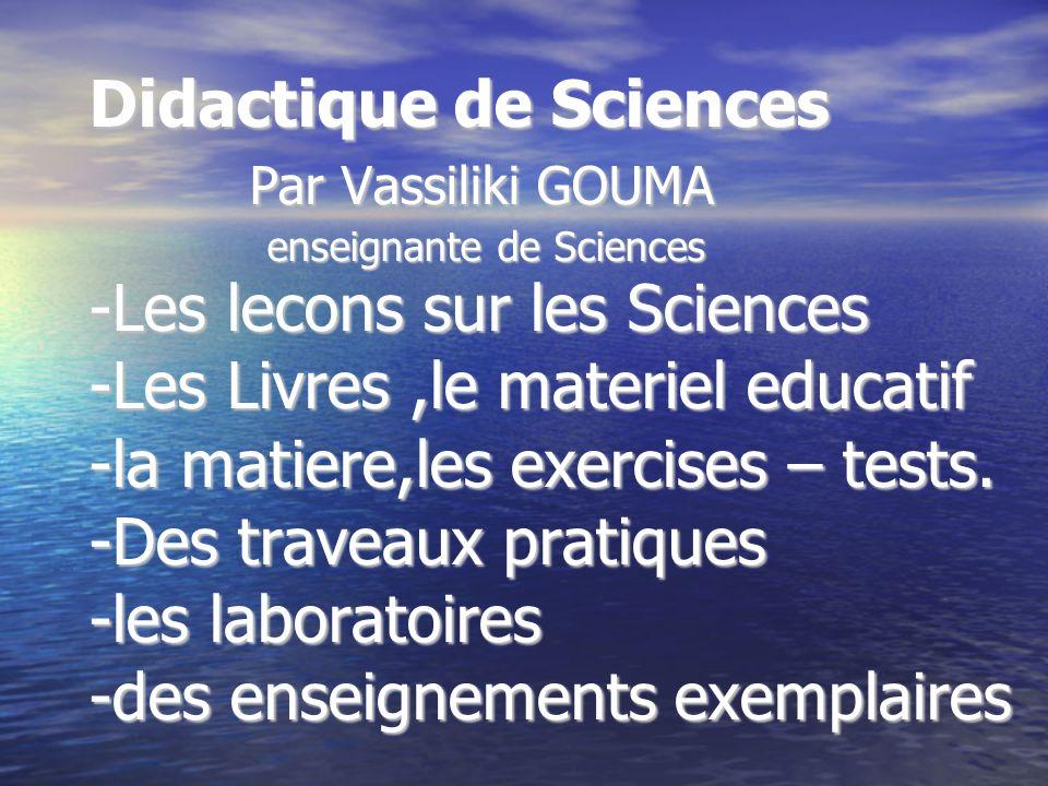 Didactique de Sciences Par Vassiliki GOUMA enseignante de Sciences -Les lecons sur les Sciences -Les Livres,le materiel educatif -la matiere,les exerc