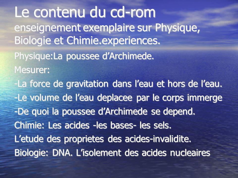 Le contenu du cd-rom enseignement exemplaire sur Physique, Biologie et Chimie.experiences. Physique:La poussee dArchimede. Mesurer: -La force de gravi