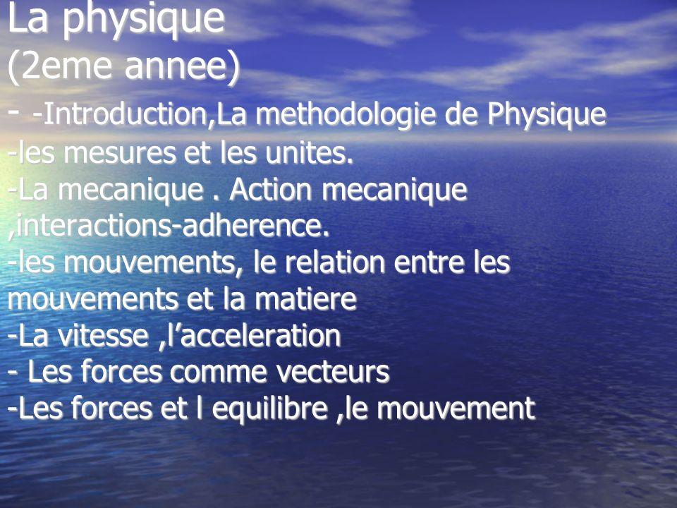 La physique (2eme annee) - -Introduction,La methodologie de Physique -les mesures et les unites. -La mecanique. Action mecanique,interactions-adherenc