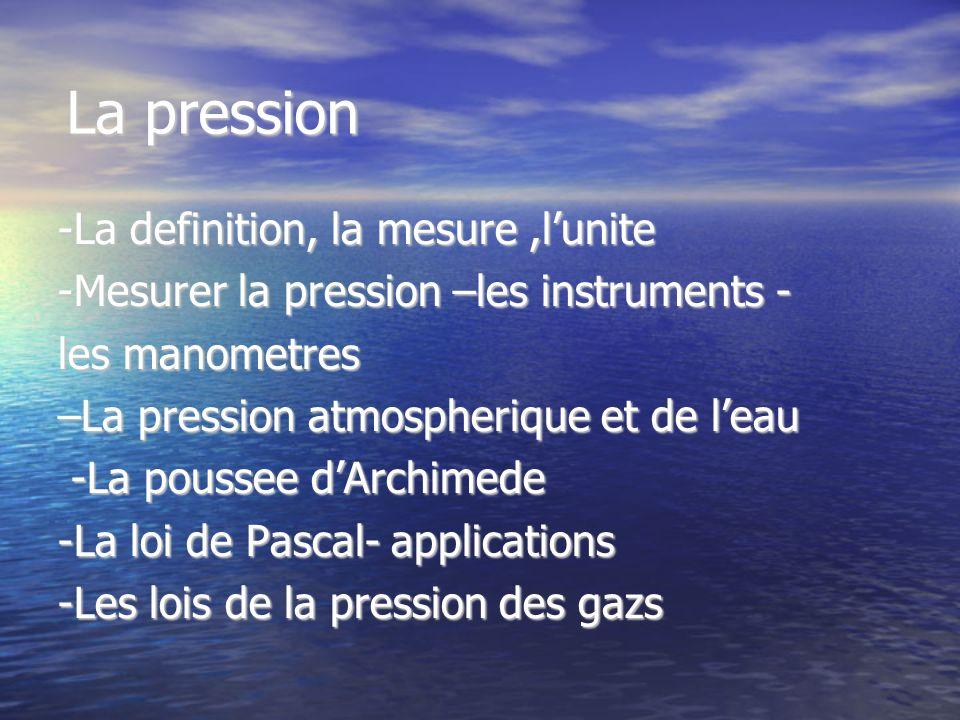 La pression -La definition, la mesure,lunite -Mesurer la pression –les instruments - les manometres –La pression atmospherique et de leau -La poussee