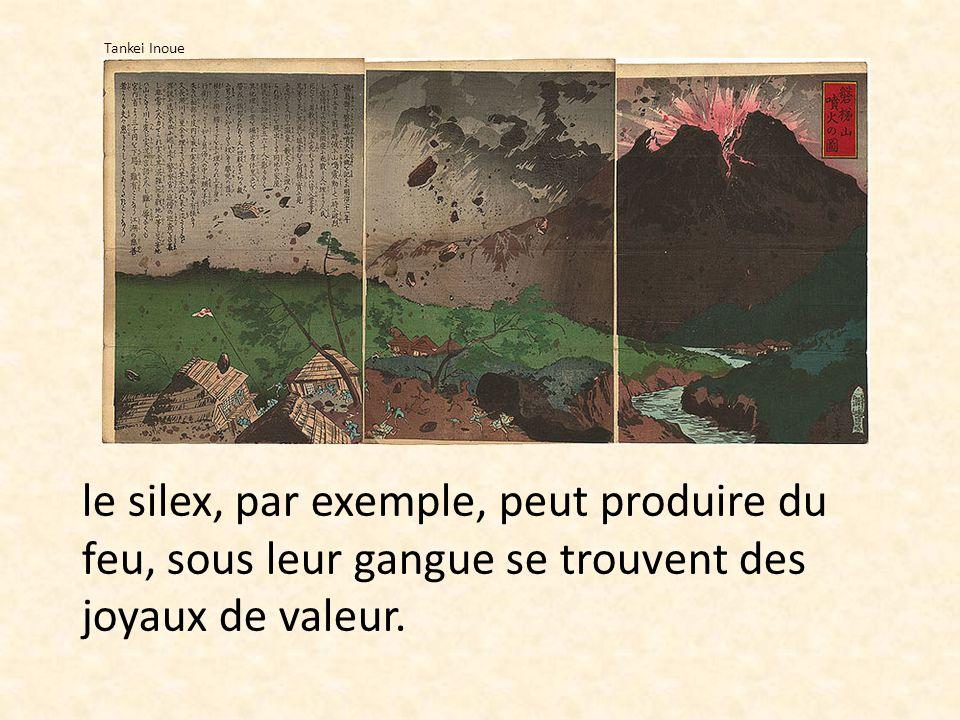 le silex, par exemple, peut produire du feu, sous leur gangue se trouvent des joyaux de valeur. Tankei Inoue