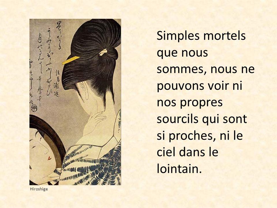 Simples mortels que nous sommes, nous ne pouvons voir ni nos propres sourcils qui sont si proches, ni le ciel dans le lointain. Hiroshige