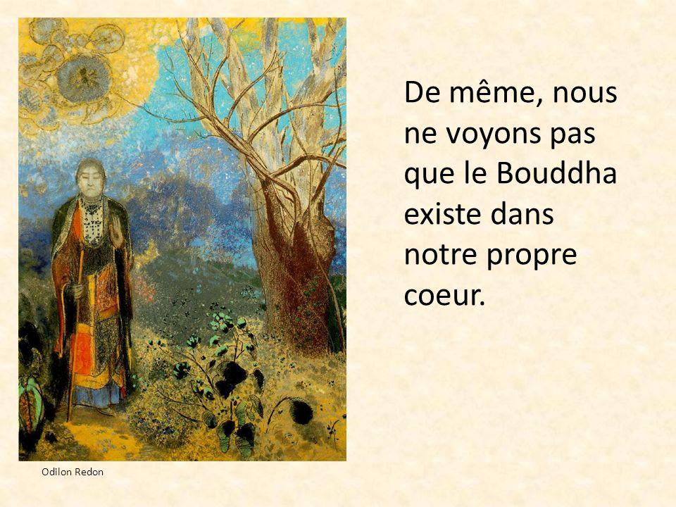 De même, nous ne voyons pas que le Bouddha existe dans notre propre coeur. Odilon Redon