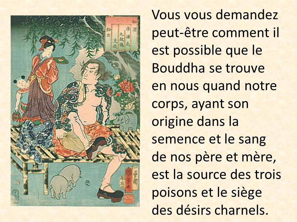 Vous vous demandez peut-être comment il est possible que le Bouddha se trouve en nous quand notre corps, ayant son origine dans la semence et le sang