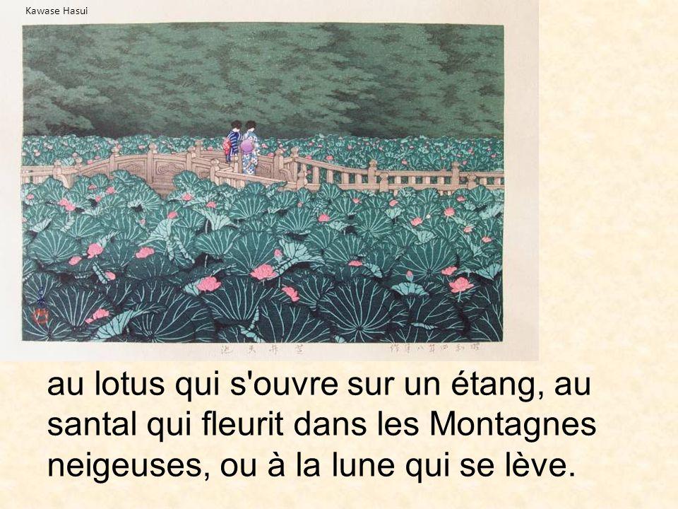au lotus qui s'ouvre sur un étang, au santal qui fleurit dans les Montagnes neigeuses, ou à la lune qui se lève. Kawase Hasui