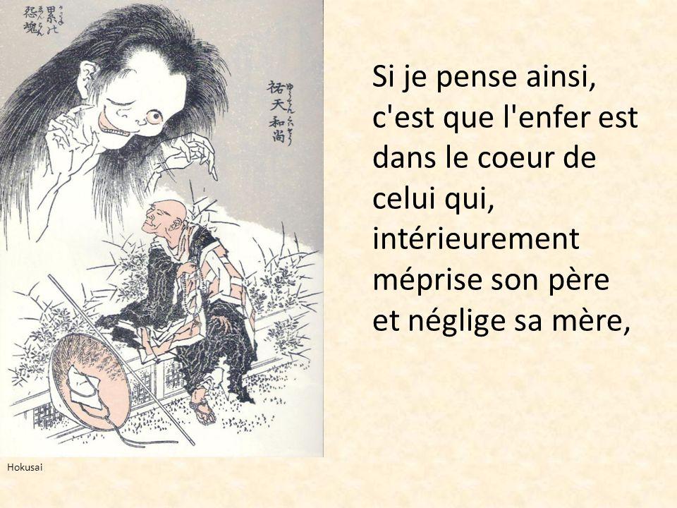 Si je pense ainsi, c'est que l'enfer est dans le coeur de celui qui, intérieurement méprise son père et néglige sa mère, Hokusai
