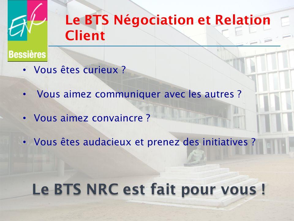Le BTS Négociation et Relation Client Vous êtes curieux ? Vous aimez communiquer avec les autres ? Vous aimez convaincre ? Vous êtes audacieux et pren