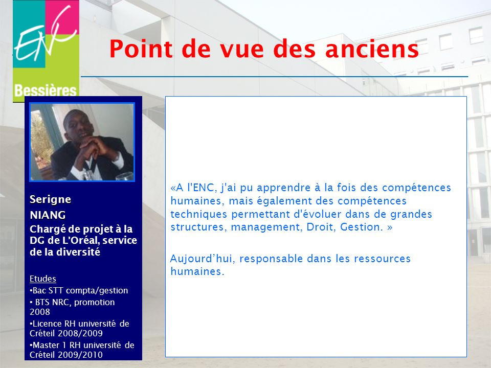 SerigneNIANG Chargé de projet à la DG de LOréal, service de la diversité Etudes Bac STT compta/gestion BTS NRC, promotion 2008 Licence RH université d
