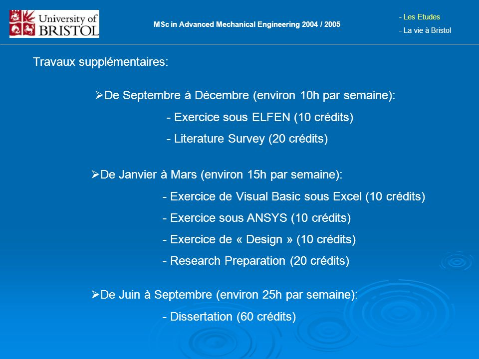 Travaux supplémentaires: MSc in Advanced Mechanical Engineering 2004 / 2005 - Les Etudes - La vie à Bristol De Janvier à Mars (environ 15h par semaine): - Exercice de Visual Basic sous Excel (10 crédits) - Exercice sous ANSYS (10 crédits) - Exercice de « Design » (10 crédits) - Research Preparation (20 crédits) De Juin à Septembre (environ 25h par semaine): - Dissertation (60 crédits) De Septembre à Décembre (environ 10h par semaine): - Exercice sous ELFEN (10 crédits) - Literature Survey (20 crédits)
