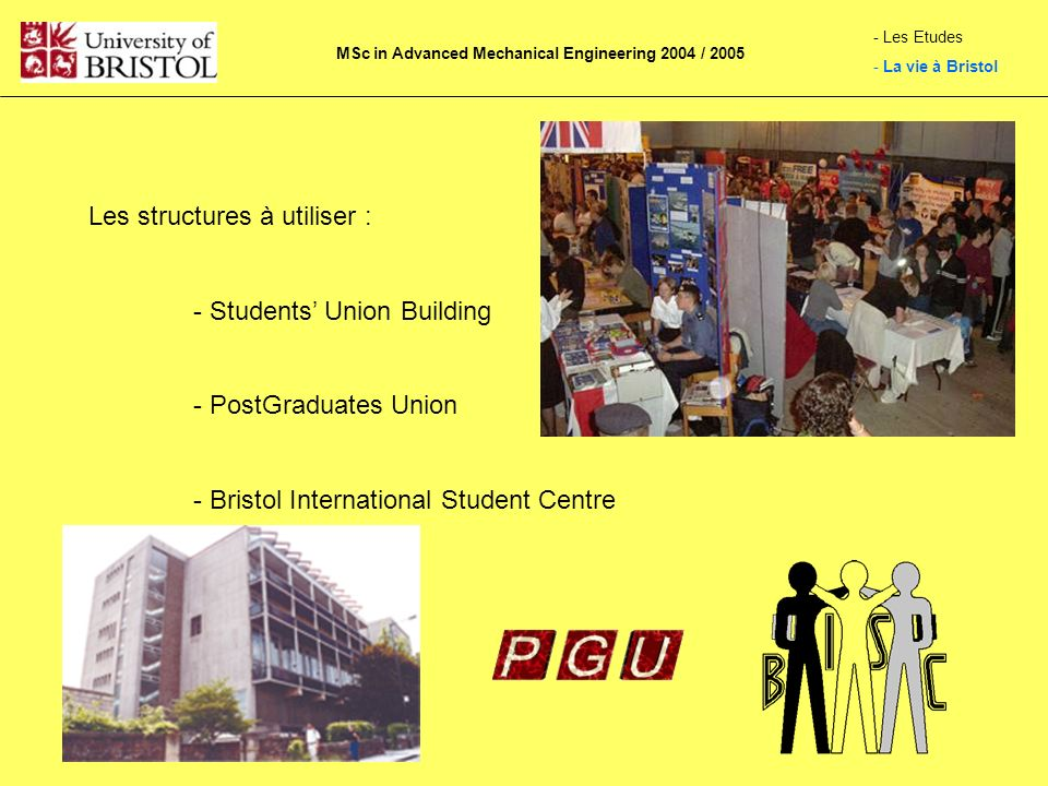 Les structures à utiliser : - Students Union Building - PostGraduates Union - Bristol International Student Centre MSc in Advanced Mechanical Engineering 2004 / 2005 - Les Etudes - La vie à Bristol