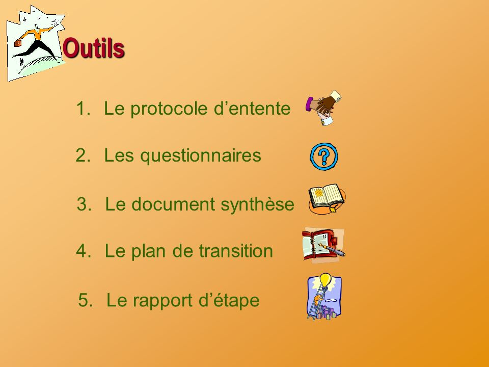 Outils 1.Le protocole dentente 2.Les questionnaires 3.Le document synthèse 4.Le plan de transition 5.Le rapport détape