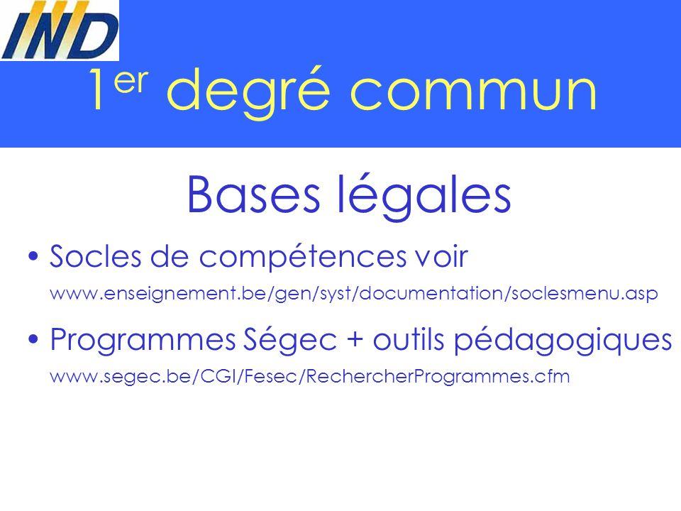 1 er degré commun Bases légales Socles de compétences voir www.enseignement.be/gen/syst/documentation/soclesmenu.asp Programmes Ségec + outils pédagogiques www.segec.be/CGI/Fesec/RechercherProgrammes.cfm