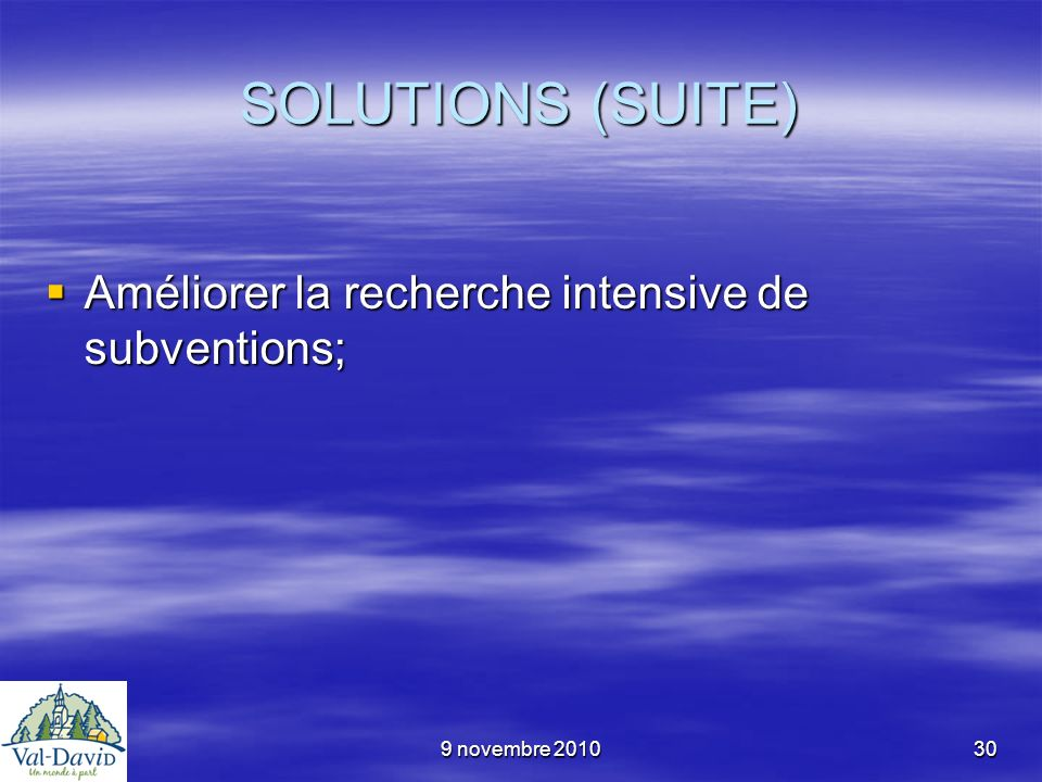 9 novembre 201030 SOLUTIONS (SUITE) Améliorer la recherche intensive de subventions; Améliorer la recherche intensive de subventions;