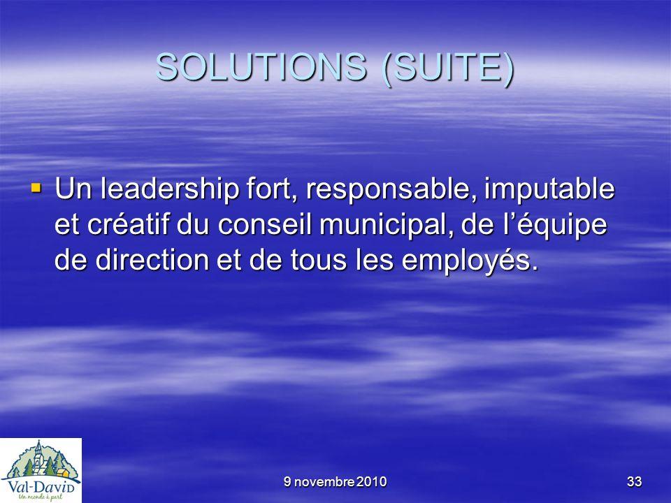 9 novembre 201033 SOLUTIONS (SUITE) Un leadership fort, responsable, imputable et créatif du conseil municipal, de léquipe de direction et de tous les