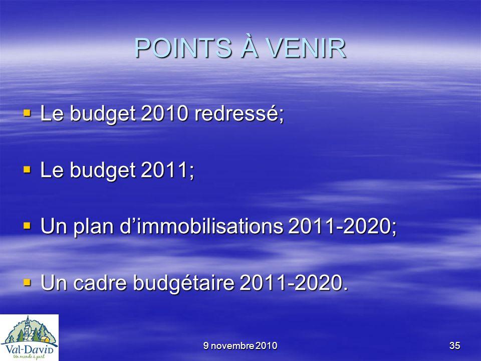9 novembre 201035 POINTS À VENIR Le budget 2010 redressé; Le budget 2010 redressé; Le budget 2011; Le budget 2011; Un plan dimmobilisations 2011-2020;