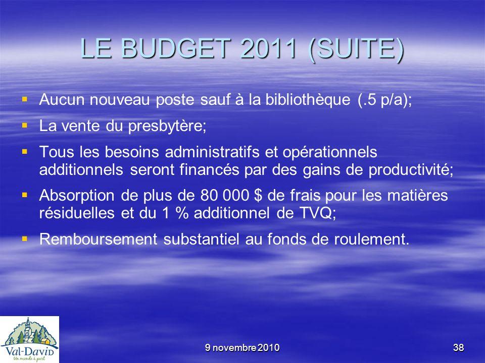 9 novembre 201038 LE BUDGET 2011 (SUITE) Aucun nouveau poste sauf à la bibliothèque (.5 p/a); La vente du presbytère; Tous les besoins administratifs
