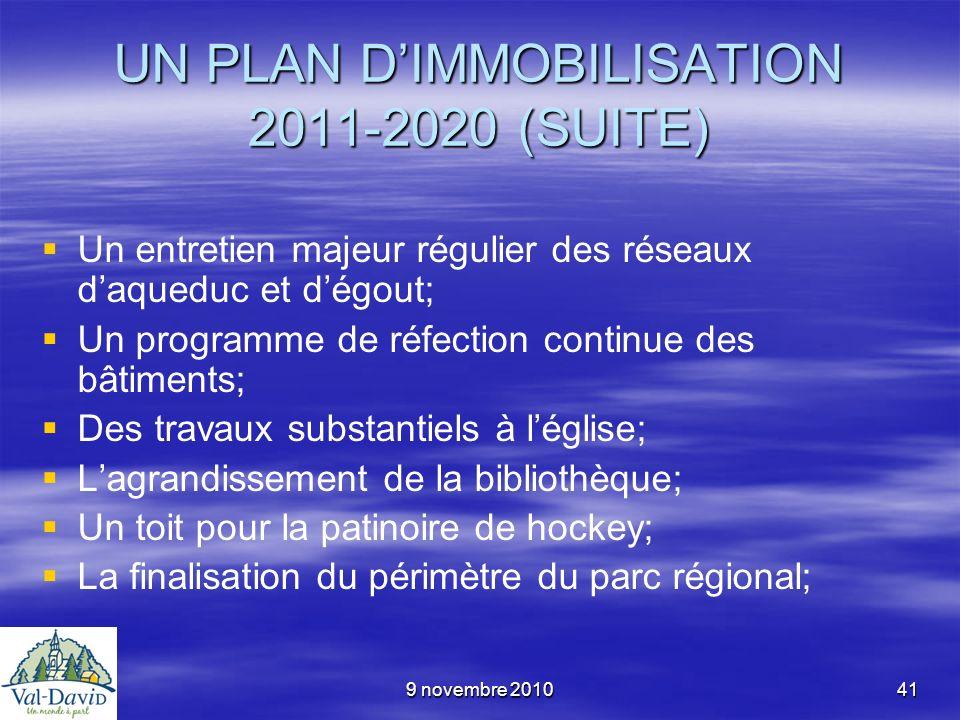 9 novembre 201041 UN PLAN DIMMOBILISATION 2011-2020 (SUITE) Un entretien majeur régulier des réseaux daqueduc et dégout; Un programme de réfection con