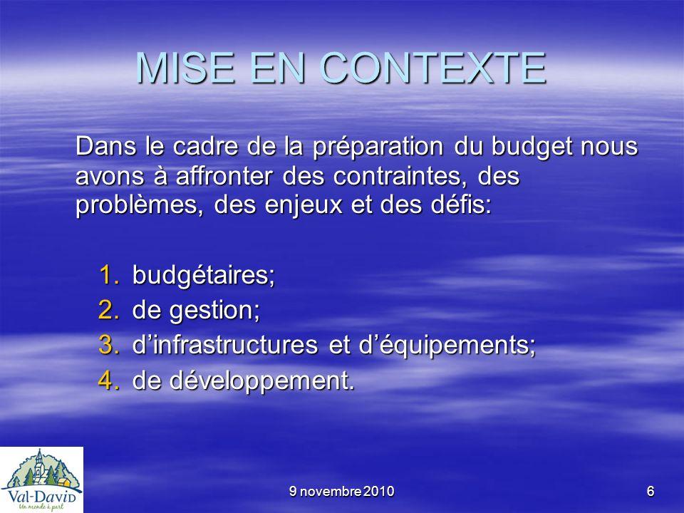9 novembre 20106 MISE EN CONTEXTE Dans le cadre de la préparation du budget nous avons à affronter des contraintes, des problèmes, des enjeux et des d