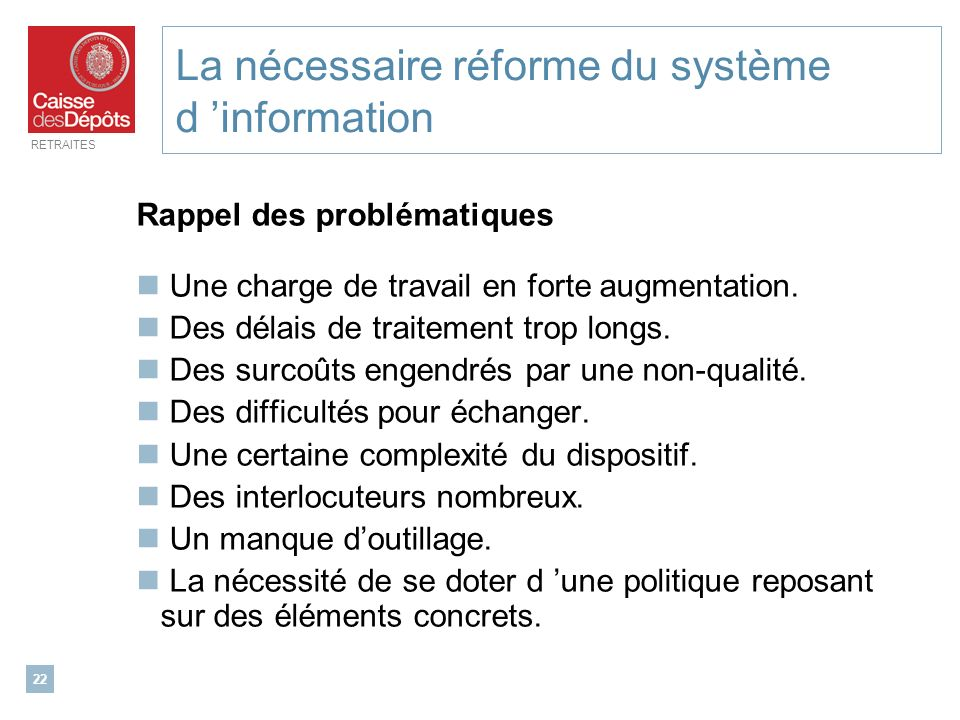 RETRAITES 22 La nécessaire réforme du système d information Rappel des problématiques Une charge de travail en forte augmentation. Des délais de trait