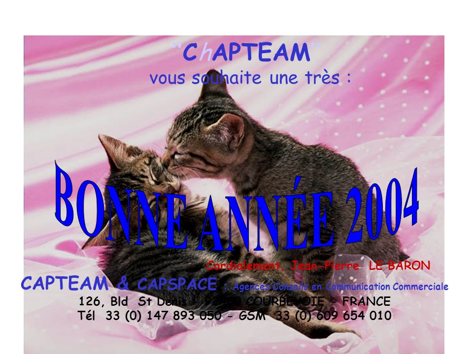 ChAPTEAM vous souhaite une très : Cordialement, Jean-Pierre LE BARON CAPTEAM & CAPSPACE : Agences Conseils en Communication Commerciale 126, Bld St Denis - 92400 COURBEVOIE - FRANCE Tél 33 (0) 147 893 050 - GSM 33 (0) 609 654 010