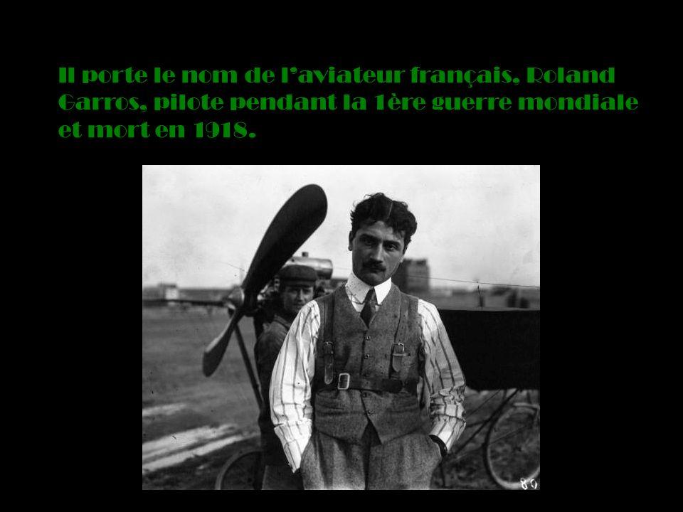 Il porte le nom de laviateur français, Roland Garros, pilote pendant la 1ère guerre mondiale et mort en 1918.