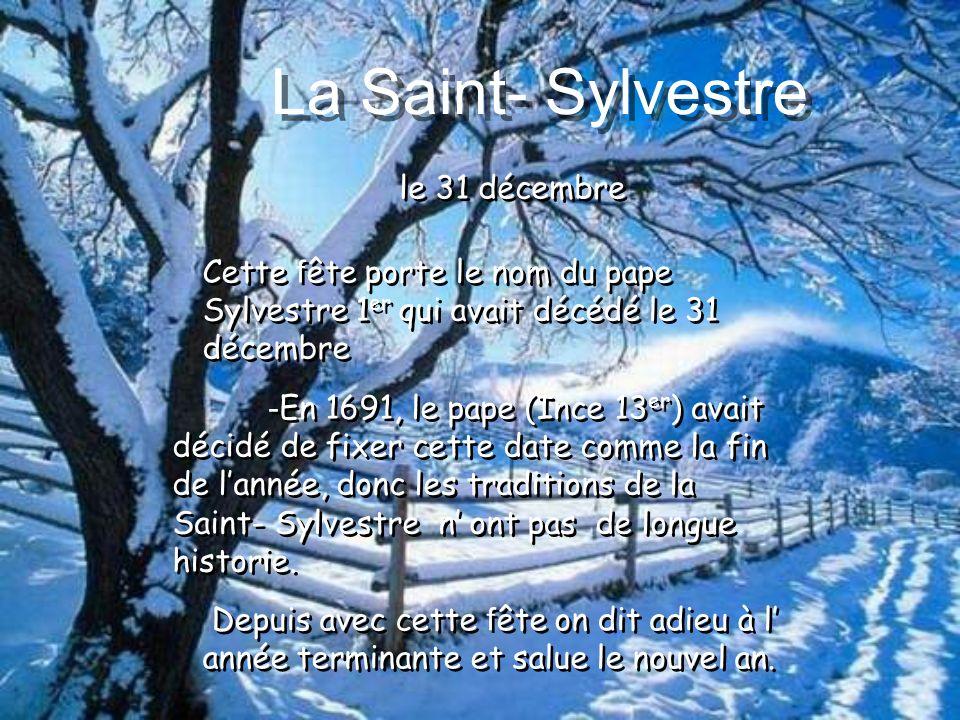 le 31 décembre La Saint- Sylvestre - En 1691, le pape (Ince 13 er ) avait décidé de fixer cette date comme la fin de lannée, donc les traditions de la Saint- Sylvestre n ont pas de longue historie.