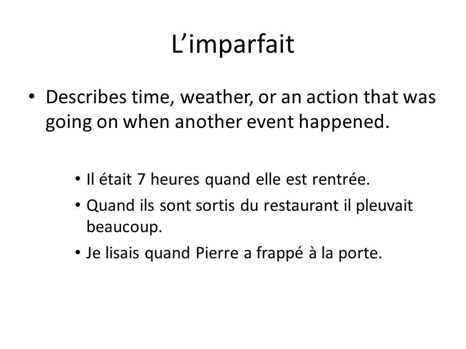 Limparfait Describes time, weather, or an action that was going on when another event happened. Il était 7 heures quand elle est rentrée. Quand ils so
