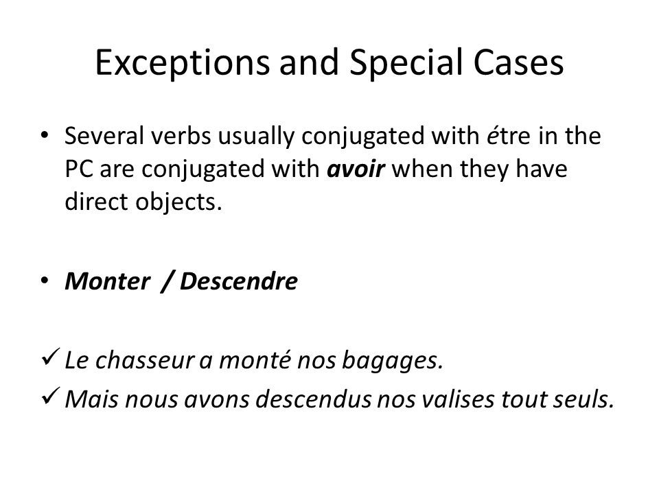 Exceptions and Special Cases Several verbs usually conjugated with étre in the PC are conjugated with avoir when they have direct objects. Monter / De