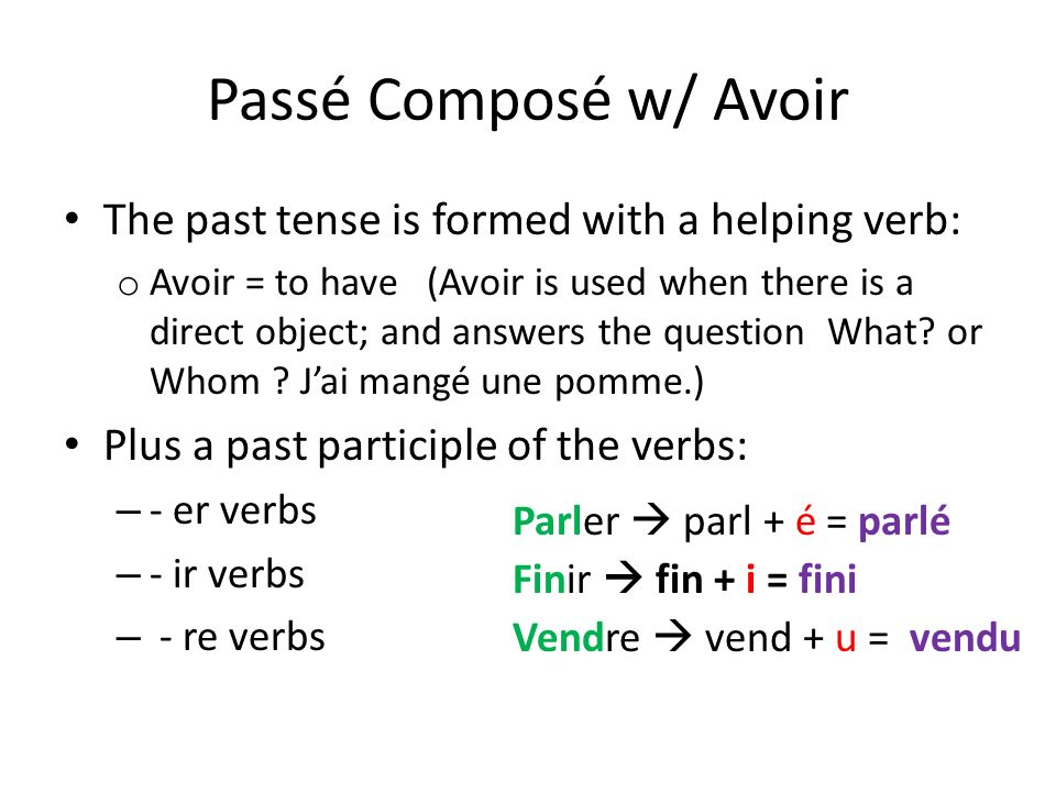 Passé Composé w/ Avoir The past tense is formed with a helping verb: o Avoir = to have (Avoir is used when there is a direct object; and answers the q