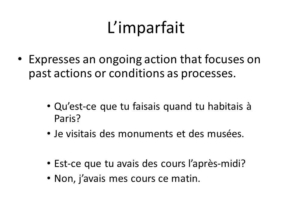 Limparfait Expresses an ongoing action that focuses on past actions or conditions as processes. Quest-ce que tu faisais quand tu habitais à Paris? Je