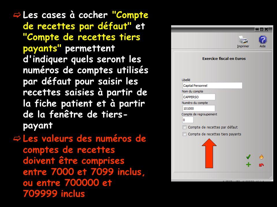 Les cases à cocher Compte de recettes par défaut et Compte de recettes tiers payants permettent d indiquer quels seront les numéros de comptes utilisés par défaut pour saisir les recettes saisies à partir de la fiche patient et à partir de la fenêtre de tiers- payant Les valeurs des numéros de comptes de recettes doivent être comprises entre 7000 et 7099 inclus, ou entre 700000 et 709999 inclus