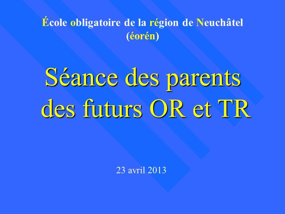 Séance des parents des futurs OR et TR 23 avril 2013 École obligatoire de la région de Neuchâtel (éorén)