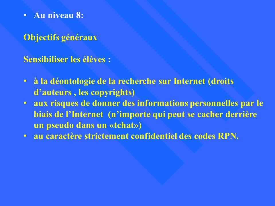 Au niveau 8: Objectifs généraux Sensibiliser les élèves : à la déontologie de la recherche sur Internet (droits dauteurs, les copyrights) aux risques
