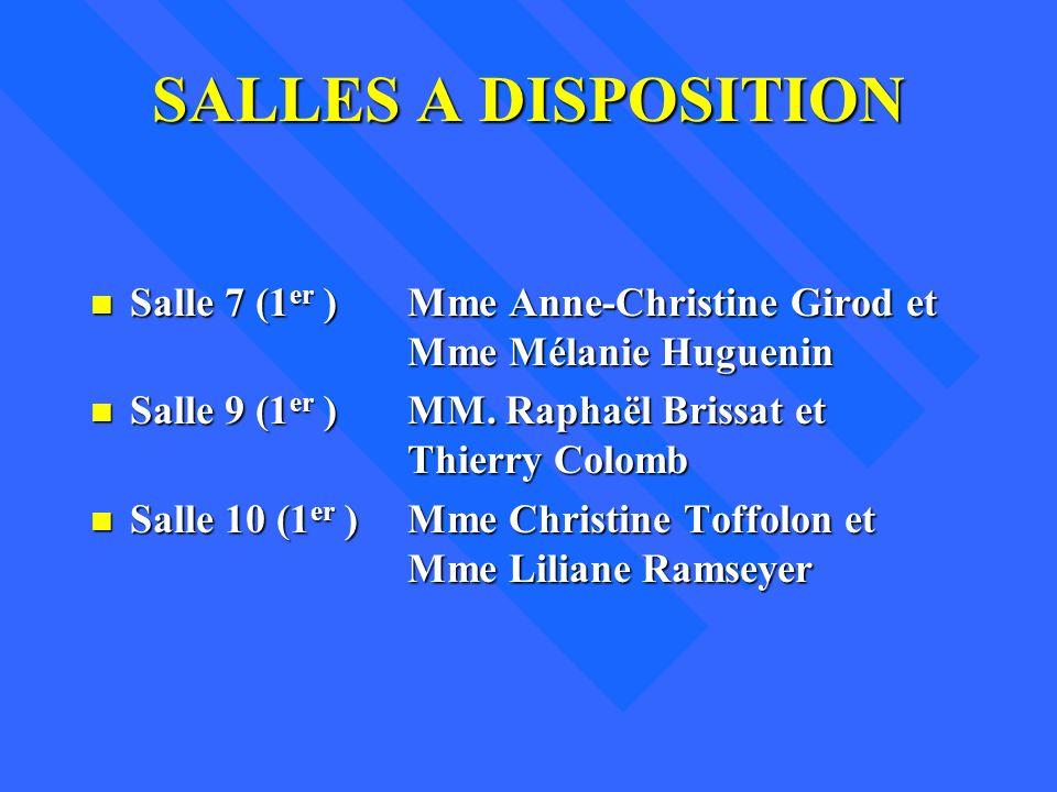 SALLES A DISPOSITION n Salle 7 (1 er )Mme Anne-Christine Girod et Mme Mélanie Huguenin n Salle 9 (1 er )MM. Raphaël Brissat et Thierry Colomb n Salle
