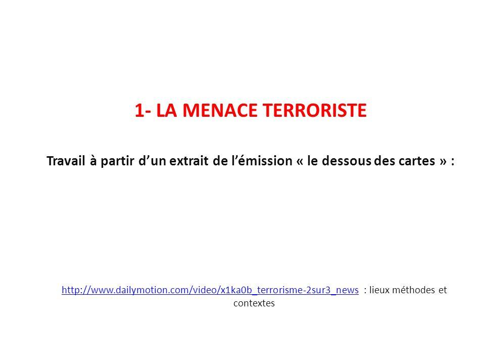 http://www.dailymotion.com/video/x1ka0b_terrorisme-2sur3_newshttp://www.dailymotion.com/video/x1ka0b_terrorisme-2sur3_news : lieux méthodes et contextes 1- LA MENACE TERRORISTE Travail à partir dun extrait de lémission « le dessous des cartes » :