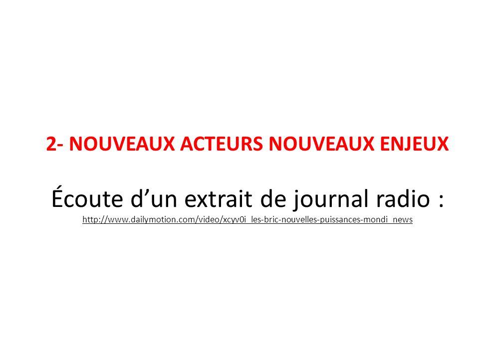 Écoute dun extrait de journal radio : http://www.dailymotion.com/video/xcyv0i_les-bric-nouvelles-puissances-mondi_news 2- NOUVEAUX ACTEURS NOUVEAUX ENJEUX