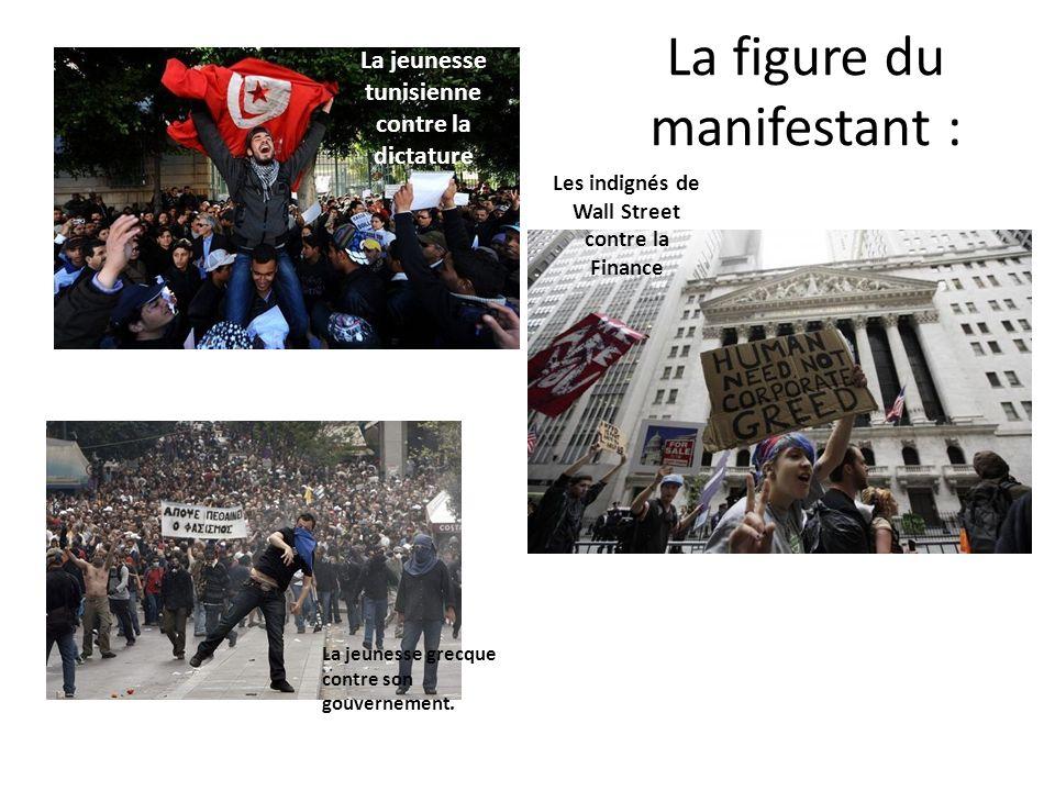 La figure du manifestant : La jeunesse tunisienne contre la dictature Les indignés de Wall Street contre la Finance La jeunesse grecque contre son gou